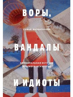ВОРЫ, ВАНДАЛЫ И ИДИОТЫ: Криминальная история русского искусства (книга с дефектом)