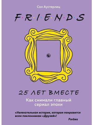 FRIENDS. 25 лет вместе. Как снимали главный сериал эпохи