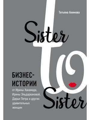 Sister to sister. Бизнес-истории от Ирины Хакамада, Ирины Эльдархановой, Дарьи Петра и других