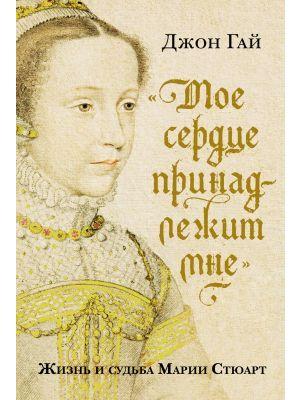 Моё сердце принадлежит мне. Жизнь и судьба Марии Стюарт