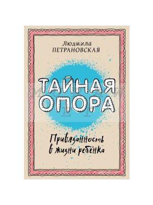 Тайная опора: привязанность в жизни ребенка (мягк.обл.)