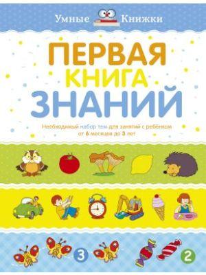 Первая книга знаний. Необходимый набор тем для занятий с ребенком от 6 мес. до 3 лет (тв.обл.)